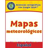 Destrezas cartográficas con Google Earth™: Mapas meteorológicos Gr. 6-8