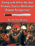Dining with Attila the Hun Primary Source Worksheet (Roman Perspective)