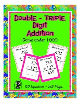 Double - Triple Digit Addition ~ Sums under 1000 - 100 Equations in 200 pages
