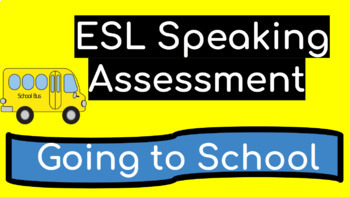 ESL Speaking Assessment Ask and Answer Questions: About Going To School
