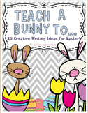 Easter Writing Activities (Teach a Bunny To...)