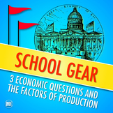 SCHOOL GEAR: 3 Economic Questions and the Factors of Production