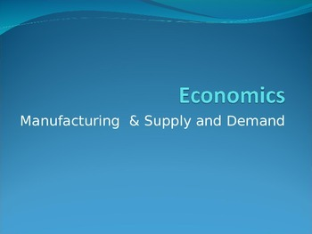 Economics Power Point: Manufacturing & Supply and Demand