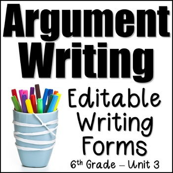 Editable Writing Forms (Argument Writing - Unit 3 - 6th Grade}