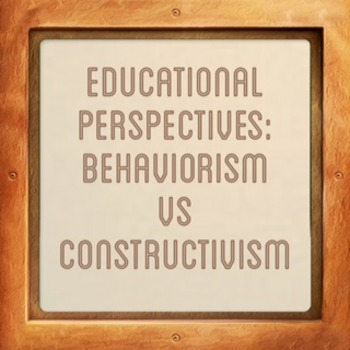 Educational Perspectives:  Constructivism and Behaviorism