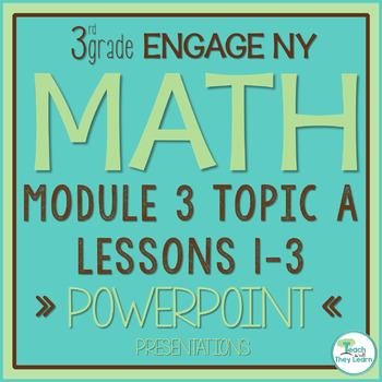 Engage NY/Eureka Math PowerPoint Presentations 3rd Grade Module 3 Topic A