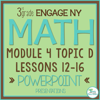 Engage NY/Eureka Math PowerPoint Presentations 3rd Grade Module 4 Topic D