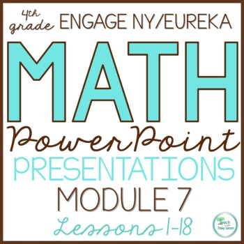 Engage NY Math/Eureka PowerPoint Presentations 4th Grade Module 7 ALL LESSONS