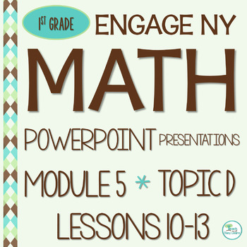 Engage NY (Eureka Math) Presentations 1st Grade Module 5 Topic D Lessons 10-13
