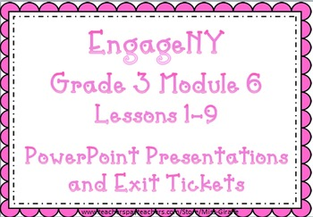EngageNY PPTs and Exit Tickets for Grade 3: Module 6 Lessons 1-9