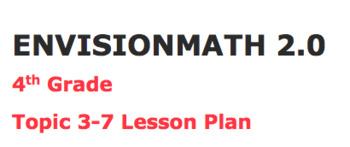 Envisions math 2.0 Topic 3-7 Lesson Plan 4th grade