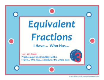 Equivalent Fractions I HAVE... WHO HAS...