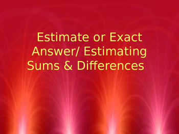Estimate or Exact Answer/ Estimating Sums & Differences