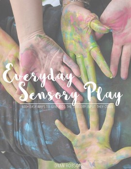 Everyday Sensory Play: 600+ Easy Ways to Give Kids the Sensory Input They Crave