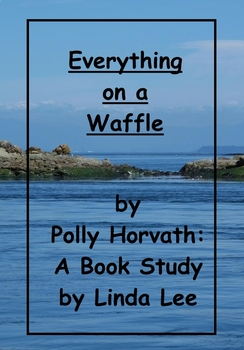 Everything on a Waffle by Polly Horvath:  A Book Study