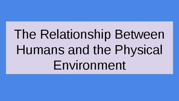 Examine the relationship between humans and the physical environment