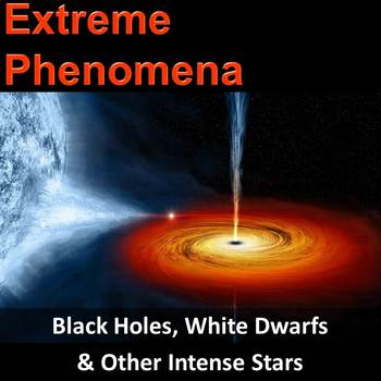 Extreme Phenomena - Black Holes, White Dwarfs & Other Intense Stars