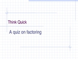 Think Quick Powerpoint: Factoring