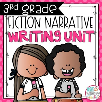 Fiction Narrative Writing Unit THIRD & FOURTH GRADE