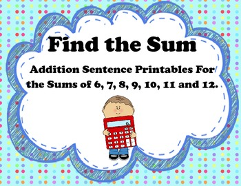 Find the Sum: Printables for Addition Sentences with the Sums 6-12.