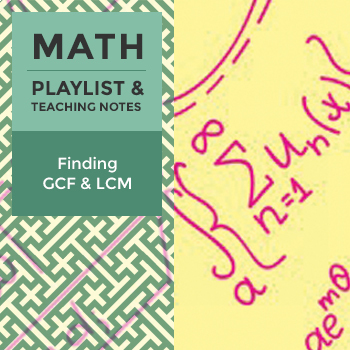 Finding GCF and LCM – Playlist and Teaching Notes