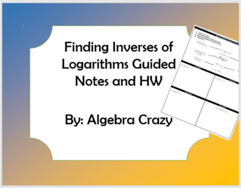 Finding Inverses of Logarithms Guided Notes and HW