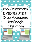 Fish, Amphibians, and Reptiles Drag-n-Drop Vocab for Google Classroom