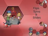 Flips, Turns, and Slides