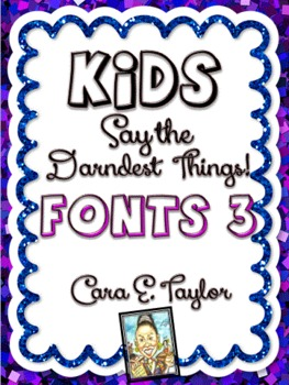 Fonts~Kids Say the Darndest Things (Volume 3), Cara Taylor