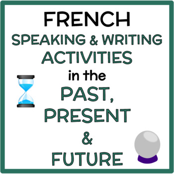 French Speaking + Writing Activity in the Past, Present and Future