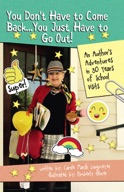 You Don't Have to Come Back, You Just Have to Go Out: AN AUTHOR'S ADVENTURES IN 30 YEARS OF SCHOOL VISITS