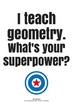 Geometry Poster - I teach geometry. What's your superpower?