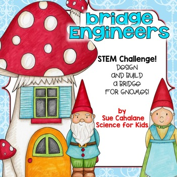 Gnome Engineers:Using Engineering to Design and Build Bridges{NGSS K-2-ETS1-1,2}