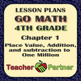 Lesson Plans: Go Math Grade 4 Chapter 1 - Place Value, Add & Subtract to Million