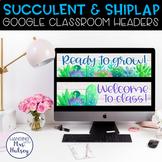 Google Classroom Headers (Succulent & Shiplap)