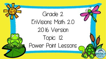 Grade 2 EnVisions Math 2.0 Version 2016 Topic 12 Power Point Lessons