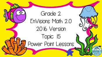 Grade 2 EnVisions Math 2.0 Version 2016 Topic 15  Power Point Lessons
