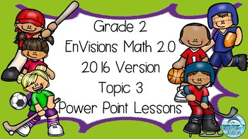 Grade 2 EnVisions Math 2.0 Version 2016 Topic 3 Power Point Lessons