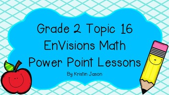 Grade 2 EnVisions Math Topic 16 Common Core Aligned Power Point Lessons