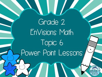 Grade 2 EnVisions Math Topic 6 Power Point Lessons