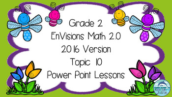 Grade 2 Envisions Math 2.0 Version 2016 Topic 10 Power Point Lessons