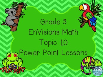 Grade 3 EnVisions Math Topic 10 Common Core Aligned Power Point Lessons