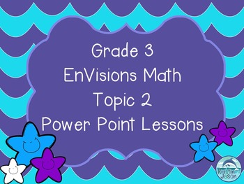 Grade 3 EnVisions Math Topic 2 Common Core Aligned Power Point Lessons