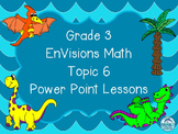Grade 3 EnVisions Math Topic 6 Common Core Aligned Power Point Lessons