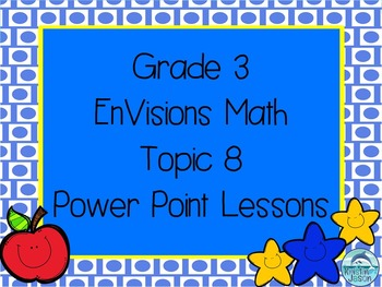 Grade 3 EnVisions Math Topic 8 Common Core Version Inspired Power Point Lessons