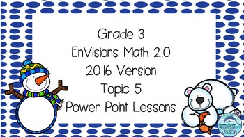 Grade 3 Envisions Math 2.0 Version 2016 Topic 5 Power Poin