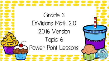 Grade 3 Envisions Math 2.0 Version 2016 Topic 6 Power Point Lessons