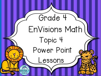 Grade 4 EnVisions Math Topic 4 Power Point Lessons