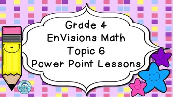 Grade 4 EnVisions Math Topic 6 Common Core Version Inspired Power Point Lessons