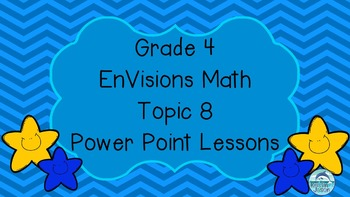 Grade 4 EnVisions Math Topic 8 Power Point Lessons